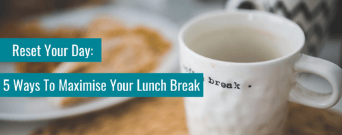 Reset Your Day: 5 Ways To Maximise Your Lunch Break